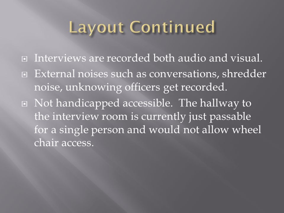  Interviews are recorded both audio and visual.  External noises such as conversations, shredder noise, unknowing officers get recorded.  Not handi
