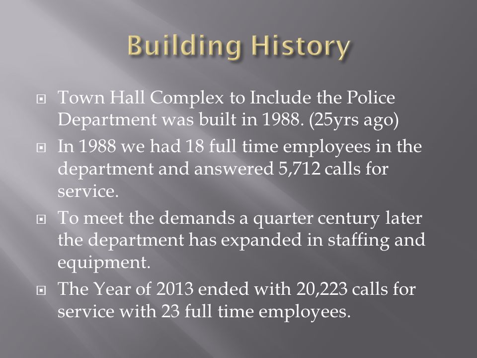  Town Hall Complex to Include the Police Department was built in 1988. (25yrs ago)  In 1988 we had 18 full time employees in the department and answ