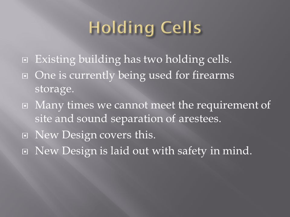  Existing building has two holding cells.  One is currently being used for firearms storage.  Many times we cannot meet the requirement of site and