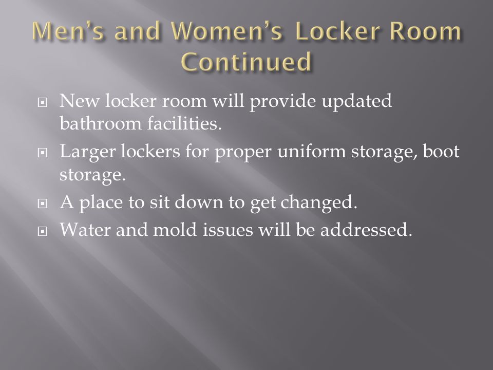  New locker room will provide updated bathroom facilities.  Larger lockers for proper uniform storage, boot storage.  A place to sit down to get ch