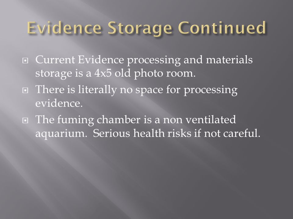  Current Evidence processing and materials storage is a 4x5 old photo room.  There is literally no space for processing evidence.  The fuming chamb