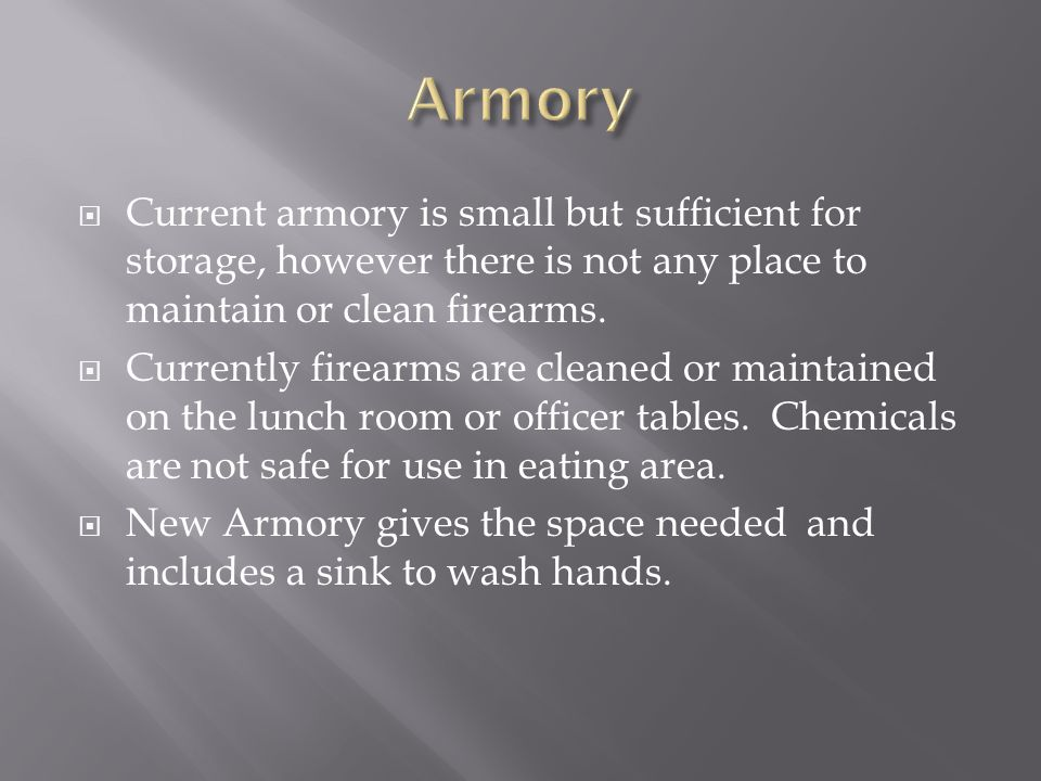  Current armory is small but sufficient for storage, however there is not any place to maintain or clean firearms.