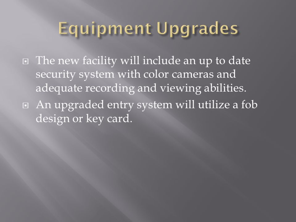  The new facility will include an up to date security system with color cameras and adequate recording and viewing abilities.  An upgraded entry sys