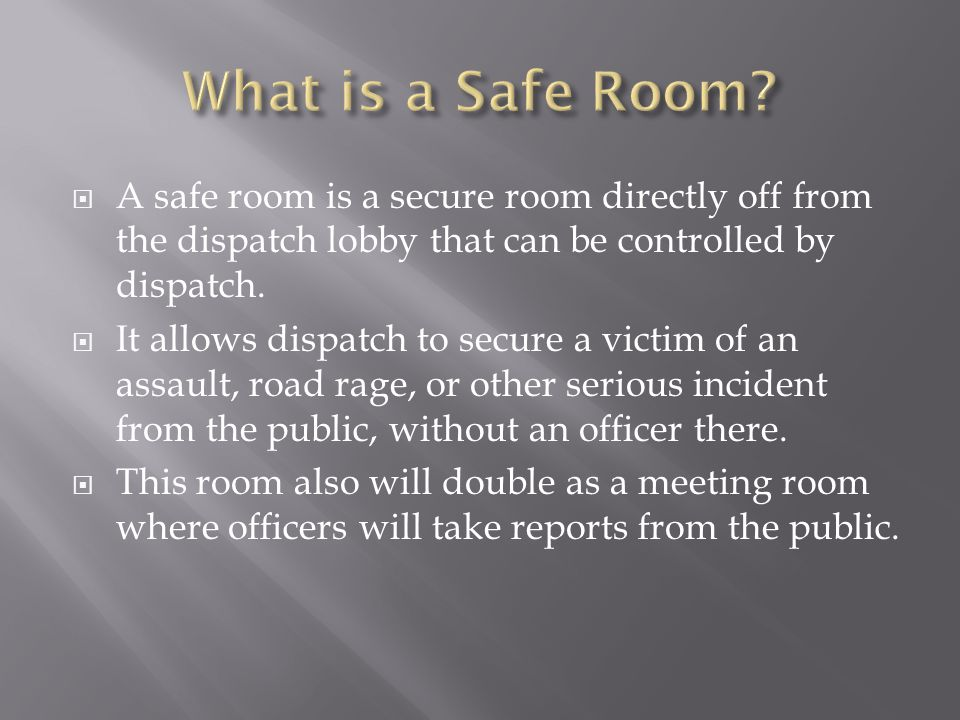  A safe room is a secure room directly off from the dispatch lobby that can be controlled by dispatch.