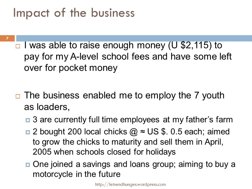 Impact of the business  I was able to raise enough money (U $2,115) to pay for my A-level school fees and have some left over for pocket money  The business enabled me to employ the 7 youth as loaders,  3 are currently full time employees at my father's farm  2 bought 200 local chicks @ ≈ US $.