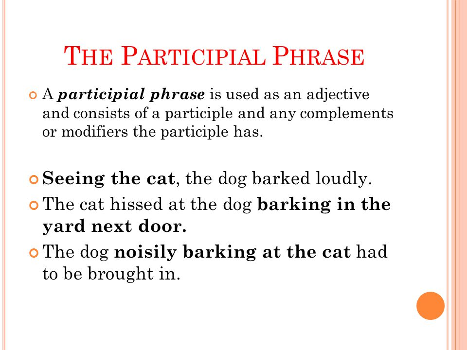 T HE P ARTICIPIAL P HRASE A participial phrase is used as an adjective and consists of a participle and any complements or modifiers the participle has.