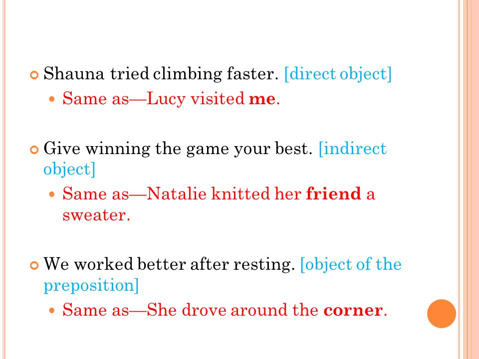 Shauna tried climbing faster. [direct object] Same as—Lucy visited me. Give winning the game your best. [indirect object] Same as—Natalie knitted her