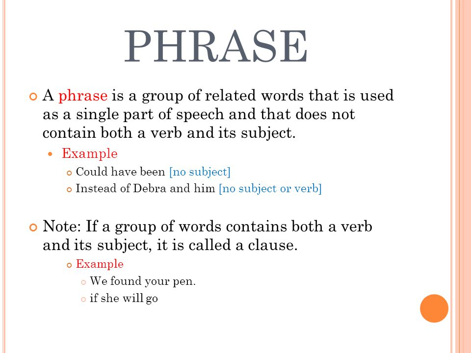 PHRASE A phrase is a group of related words that is used as a single part of speech and that does not contain both a verb and its subject.