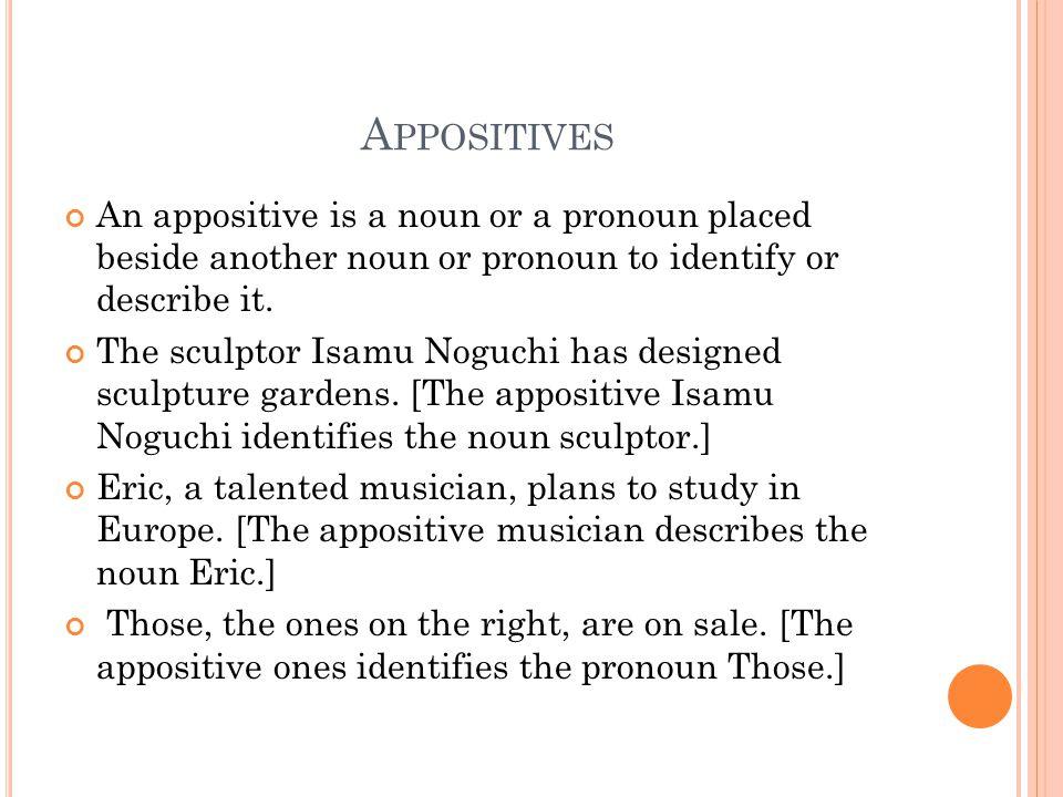A PPOSITIVES An appositive is a noun or a pronoun placed beside another noun or pronoun to identify or describe it. The sculptor Isamu Noguchi has des