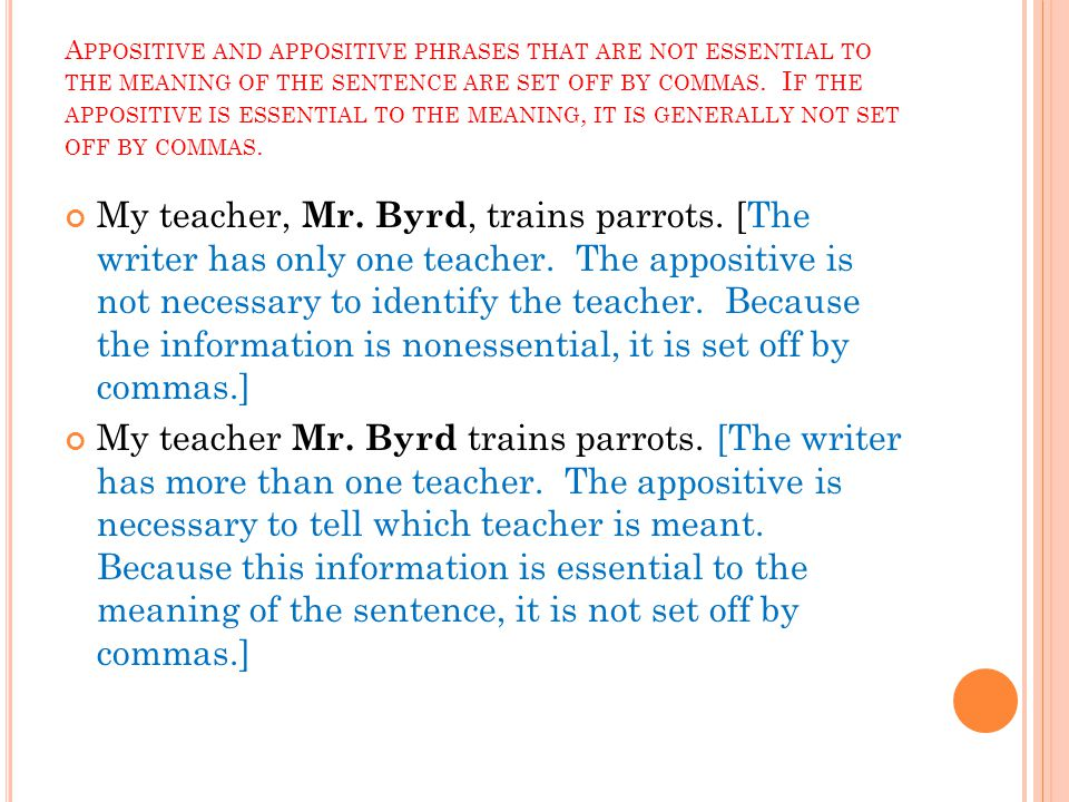 A PPOSITIVE AND APPOSITIVE PHRASES THAT ARE NOT ESSENTIAL TO THE MEANING OF THE SENTENCE ARE SET OFF BY COMMAS. I F THE APPOSITIVE IS ESSENTIAL TO THE