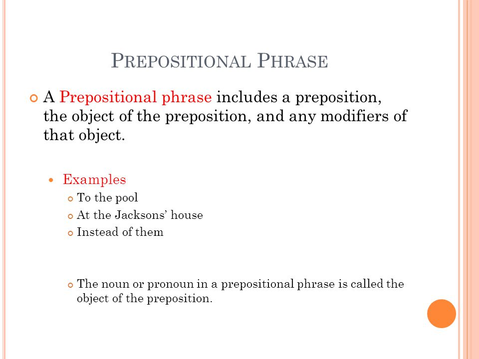 P REPOSITIONAL P HRASE A Prepositional phrase includes a preposition, the object of the preposition, and any modifiers of that object. Examples To the