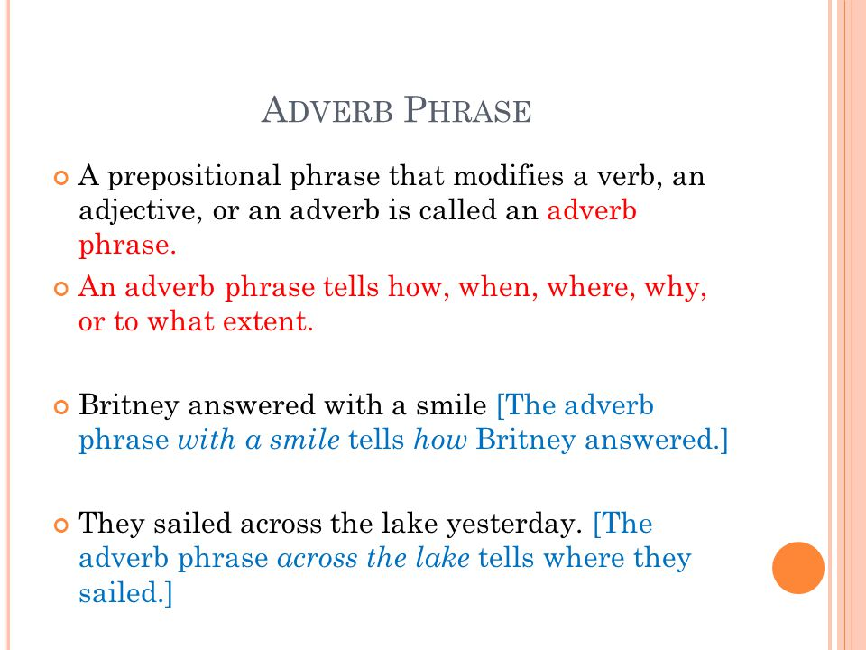 A DVERB P HRASE A prepositional phrase that modifies a verb, an adjective, or an adverb is called an adverb phrase. An adverb phrase tells how, when,