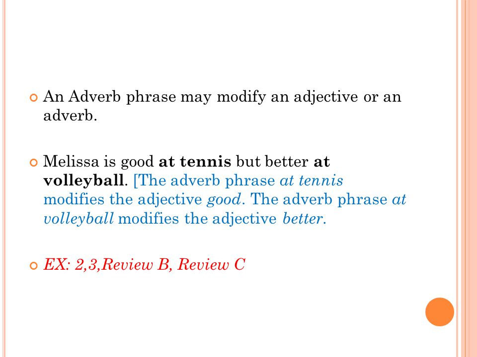 An Adverb phrase may modify an adjective or an adverb. Melissa is good at tennis but better at volleyball. [The adverb phrase at tennis modifies the a