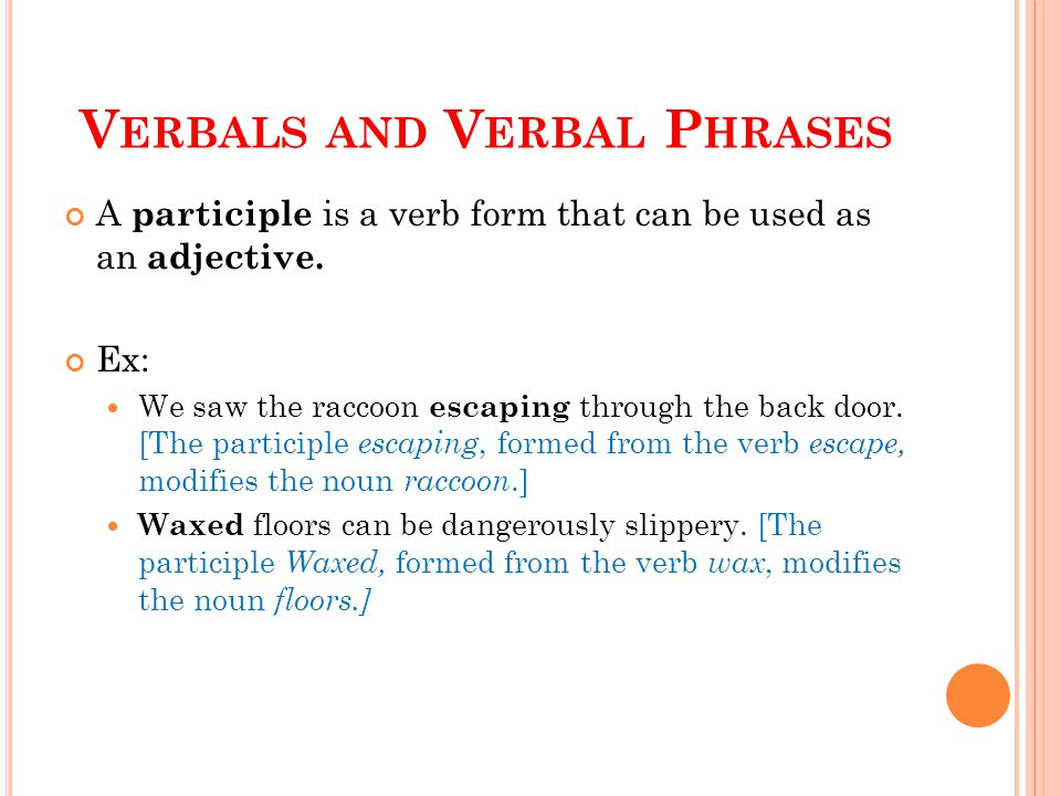 V ERBALS AND V ERBAL P HRASES A participle is a verb form that can be used as an adjective. Ex: We saw the raccoon escaping through the back door. [Th