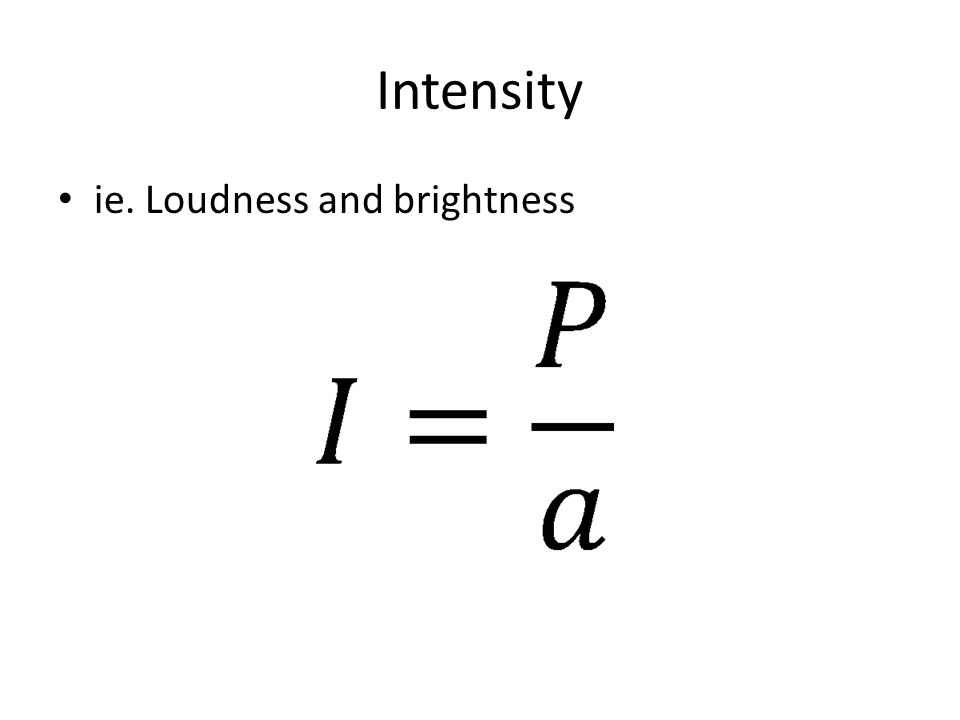 Intensity ie. Loudness and brightness