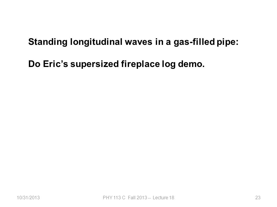 10/31/2013PHY 113 C Fall 2013 -- Lecture 1823 Standing longitudinal waves in a gas-filled pipe: Do Eric's supersized fireplace log demo.