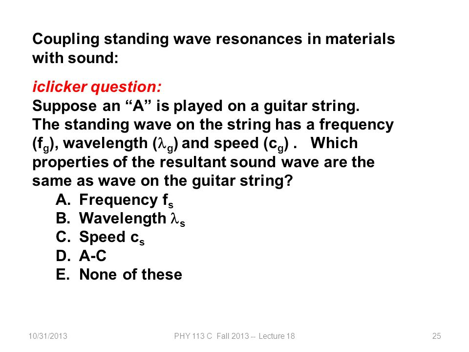 10/31/2013PHY 113 C Fall 2013 -- Lecture 1825 Coupling standing wave resonances in materials with sound: iclicker question: Suppose an A is played on a guitar string.