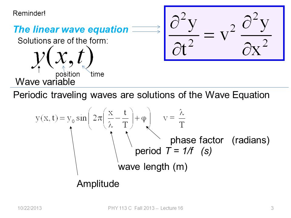 10/22/2013PHY 113 C Fall 2013 -- Lecture 163 Reminder! The linear wave equation Wave variable position time Periodic traveling waves are solutions of
