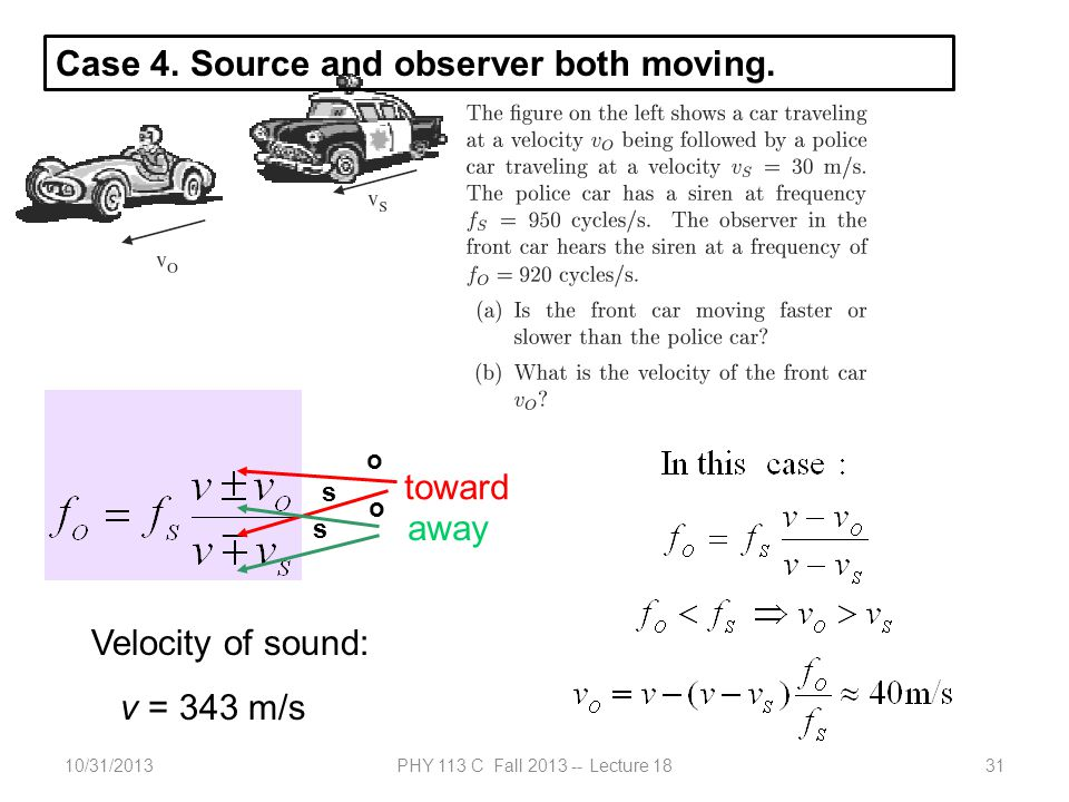 10/31/2013PHY 113 C Fall 2013 -- Lecture 1831 Example: toward away Velocity of sound: v = 343 m/s Case 4. Source and observer both moving. o o s s