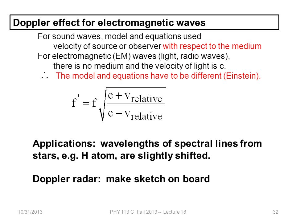 10/31/2013PHY 113 C Fall 2013 -- Lecture 1832 Doppler effect for electromagnetic waves For sound waves, model and equations used velocity of source or observer with respect to the medium For electromagnetic (EM) waves (light, radio waves), there is no medium and the velocity of light is c.