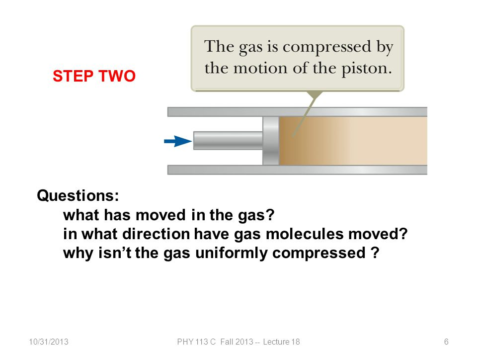 10/31/2013PHY 113 C Fall 2013 -- Lecture 186 Questions: what has moved in the gas? in what direction have gas molecules moved? why isn't the gas unifo