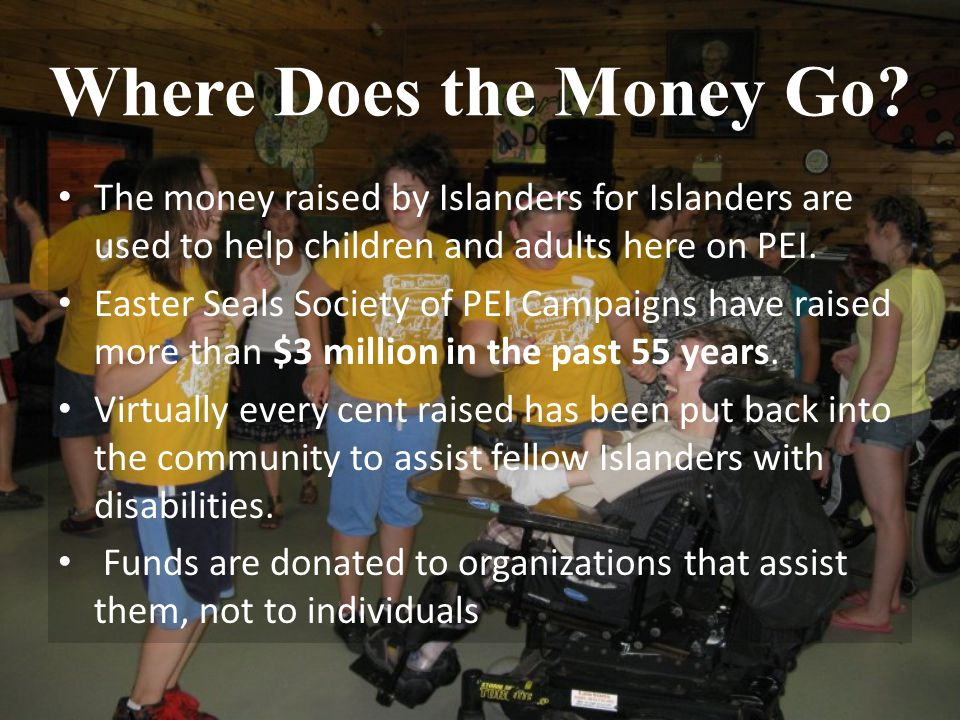 Where Does the Money Go? The money raised by Islanders for Islanders are used to help children and adults here on PEI. Easter Seals Society of PEI Cam
