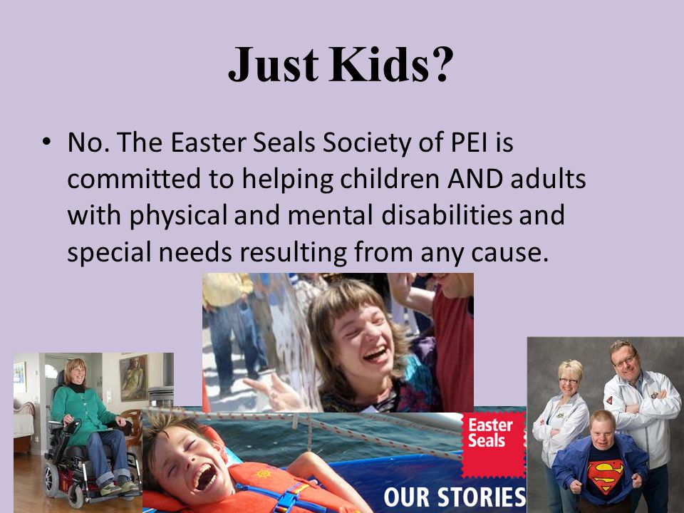 Just Kids? No. The Easter Seals Society of PEI is committed to helping children AND adults with physical and mental disabilities and special needs res