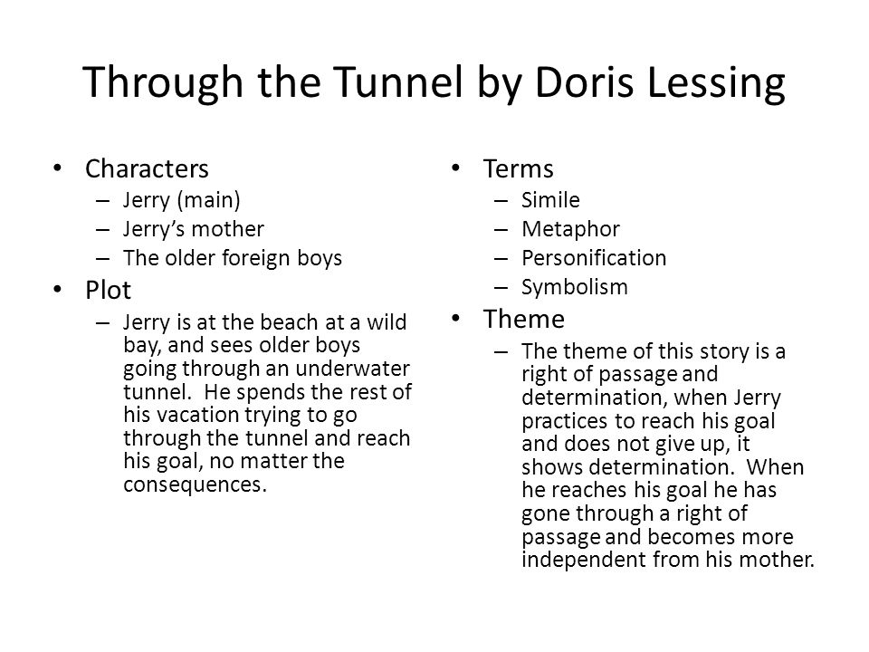 Through the Tunnel by Doris Lessing Characters – Jerry (main) – Jerry's mother – The older foreign boys Plot – Jerry is at the beach at a wild bay, and sees older boys going through an underwater tunnel.