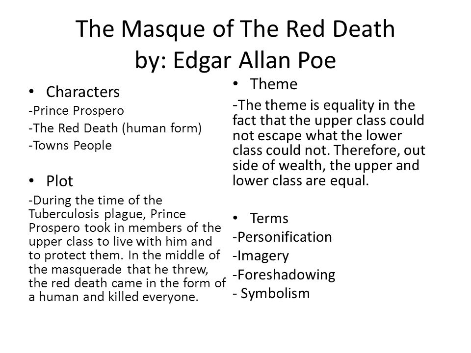 The Masque of The Red Death by: Edgar Allan Poe Characters -Prince Prospero -The Red Death (human form) -Towns People Plot -During the time of the Tuberculosis plague, Prince Prospero took in members of the upper class to live with him and to protect them.