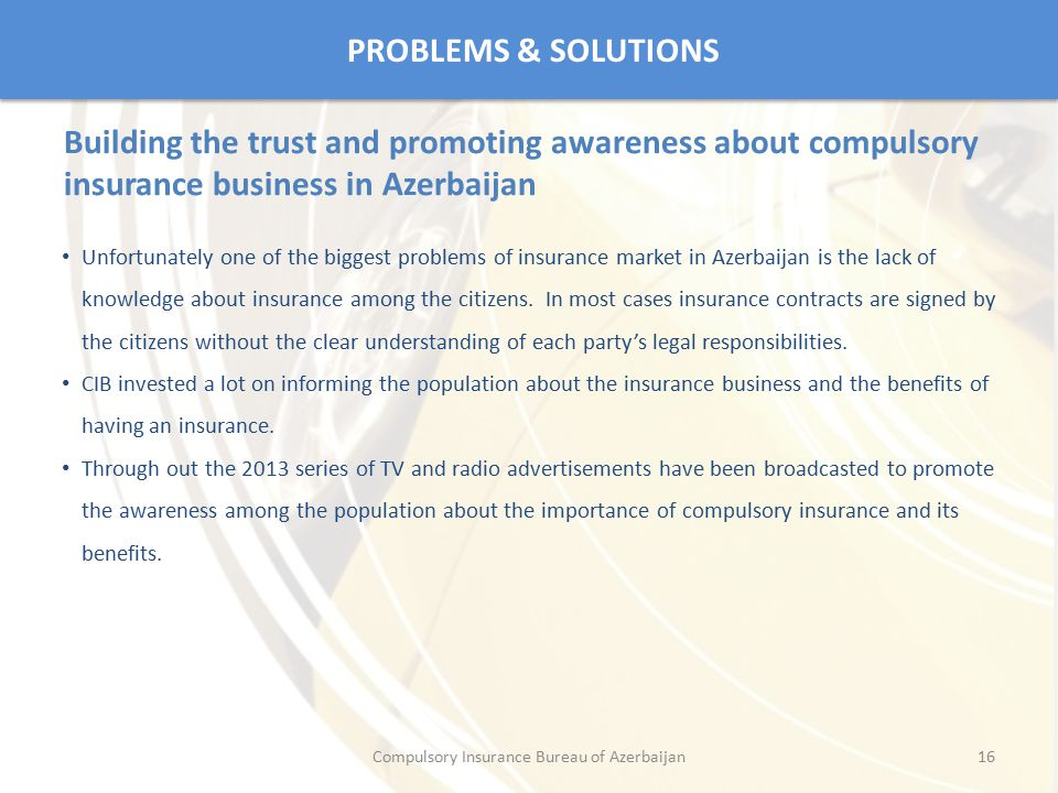 PROBLEMS & SOLUTIONS Unfortunately one of the biggest problems of insurance market in Azerbaijan is the lack of knowledge about insurance among the ci