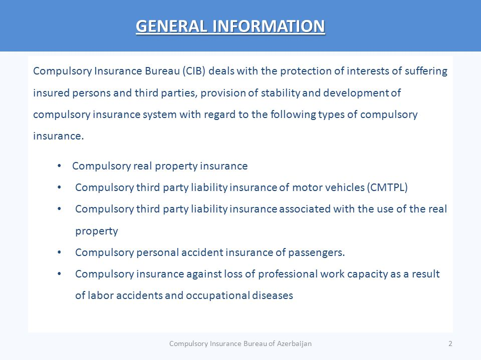 GENERAL INFORMATION According to the applicable legislation of Azerbaijan, with respect to CMTPL, CIB is a: MOTOR BUREAU COMPENSATION BODY GUARANTEE FUND INFORMATION SYSTEM Currently, CIB has 14 member insurers and 11 of them are eligible to run CMTPL In the future, CIB shall also operate as a Green Card Bureau after being accepted for membership to the Green Card System Compulsory Insurance Bureau of Azerbaijan3