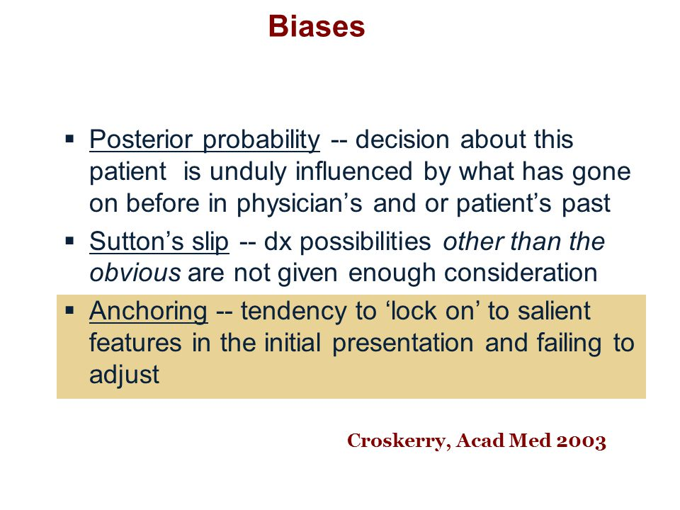 Biases  Posterior probability -- decision about this patient is unduly influenced by what has gone on before in physician's and or patient's past  Sutton's slip -- dx possibilities other than the obvious are not given enough consideration  Anchoring -- tendency to 'lock on' to salient features in the initial presentation and failing to adjust Croskerry, Acad Med 2003