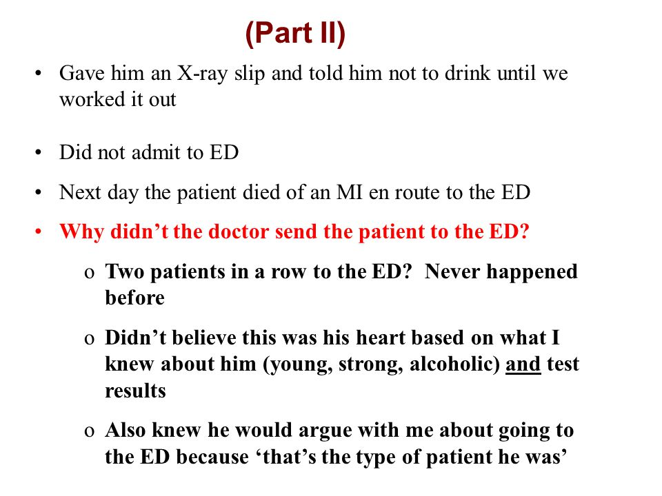 (Part II) Gave him an X-ray slip and told him not to drink until we worked it out Did not admit to ED Next day the patient died of an MI en route to the ED Why didn't the doctor send the patient to the ED.