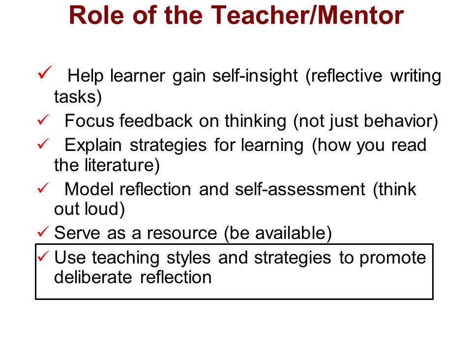 Role of the Teacher/Mentor Help learner gain self-insight (reflective writing tasks) Focus feedback on thinking (not just behavior) Explain strategies for learning (how you read the literature) Model reflection and self-assessment (think out loud) Serve as a resource (be available) Use teaching styles and strategies to promote deliberate reflection