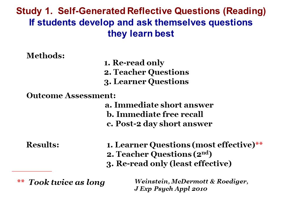 Study 1. Self-Generated Reflective Questions (Reading) If students develop and ask themselves questions they learn best 1. Re-read only 2. Teacher Que
