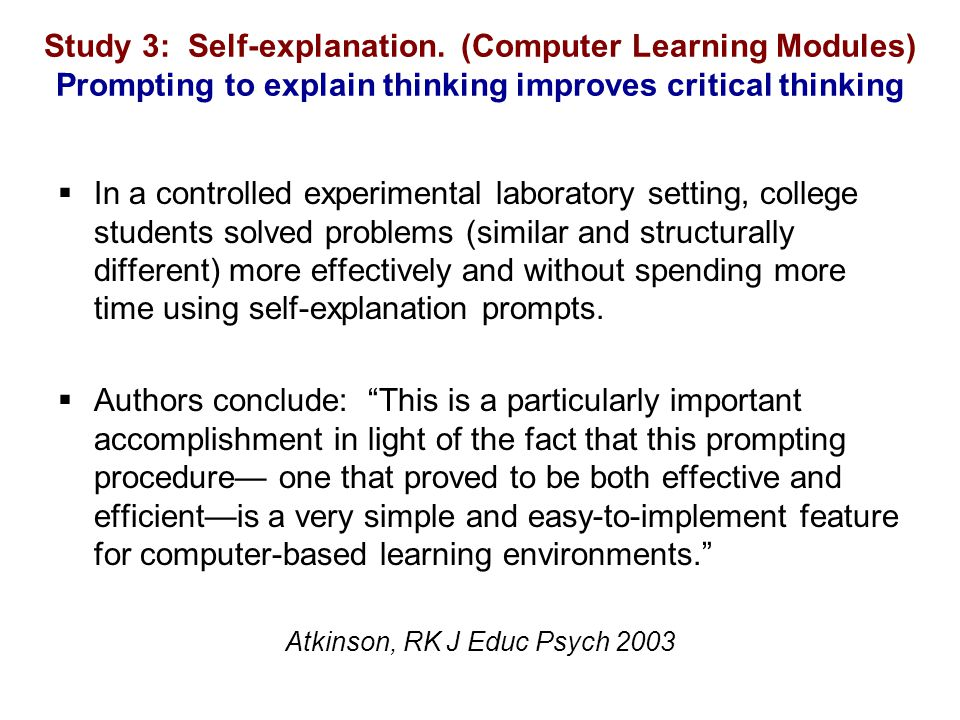 Study 3: Self-explanation. (Computer Learning Modules) Prompting to explain thinking improves critical thinking  In a controlled experimental laborat