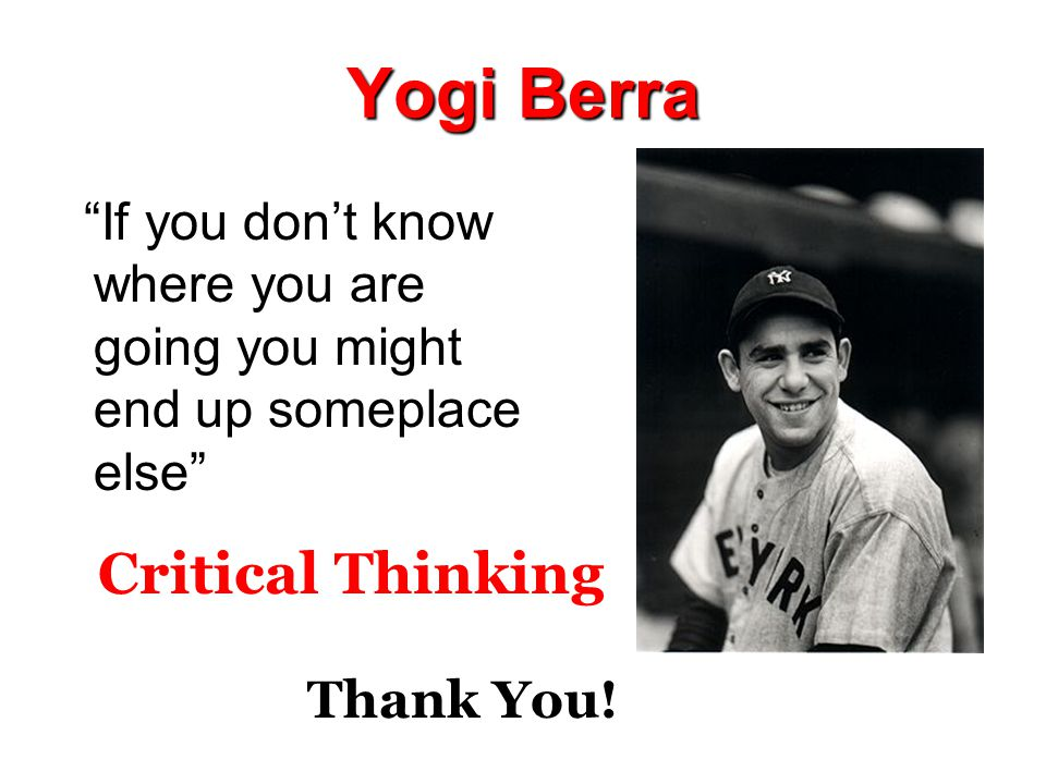 Yogi Berra If you don't know where you are going you might end up someplace else Critical Thinking Thank You!