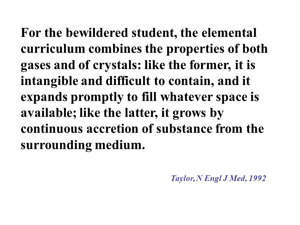 For the bewildered student, the elemental curriculum combines the properties of both gases and of crystals: like the former, it is intangible and difficult to contain, and it expands promptly to fill whatever space is available; like the latter, it grows by continuous accretion of substance from the surrounding medium.