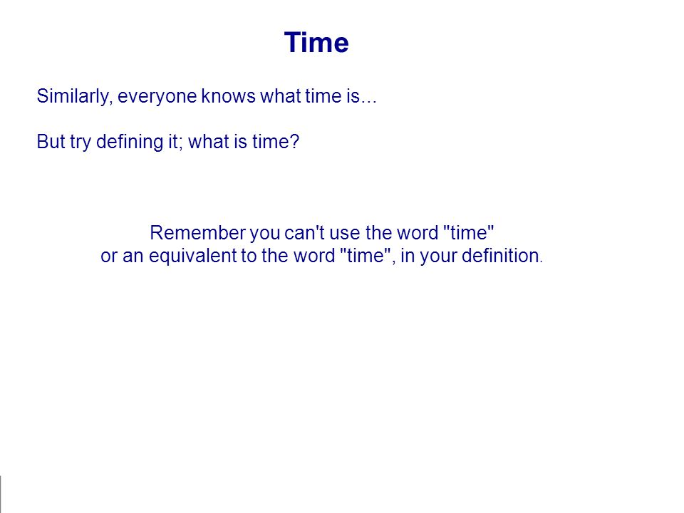 Time Similarly, everyone knows what time is... But try defining it; what is time? Remember you can't use the word