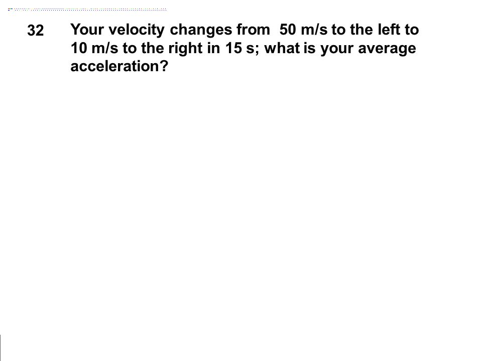 32 Your velocity changes from 50 m/s to the left to 10 m/s to the right in 15 s; what is your average acceleration?