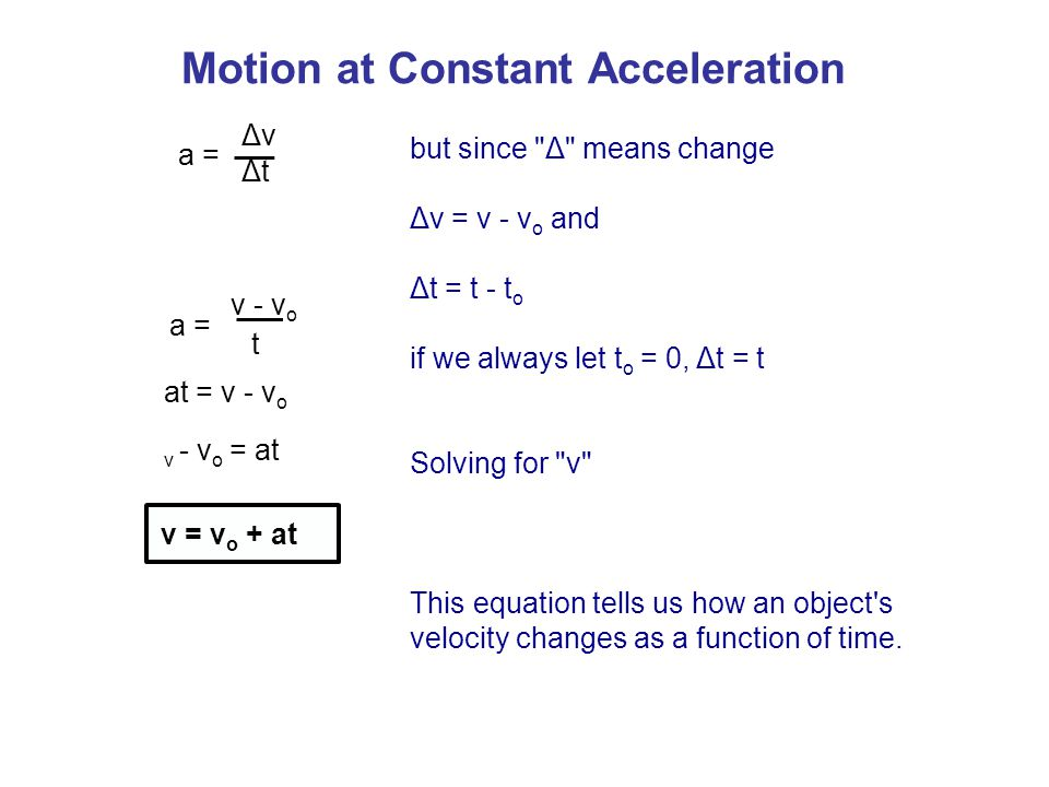 a = ΔvΔv ΔtΔt Motion at Constant Acceleration but since Δ means change Δv = v - v o and Δt = t - t o if we always let t o = 0, Δt = t Solving for v This equation tells us how an object s velocity changes as a function of time.