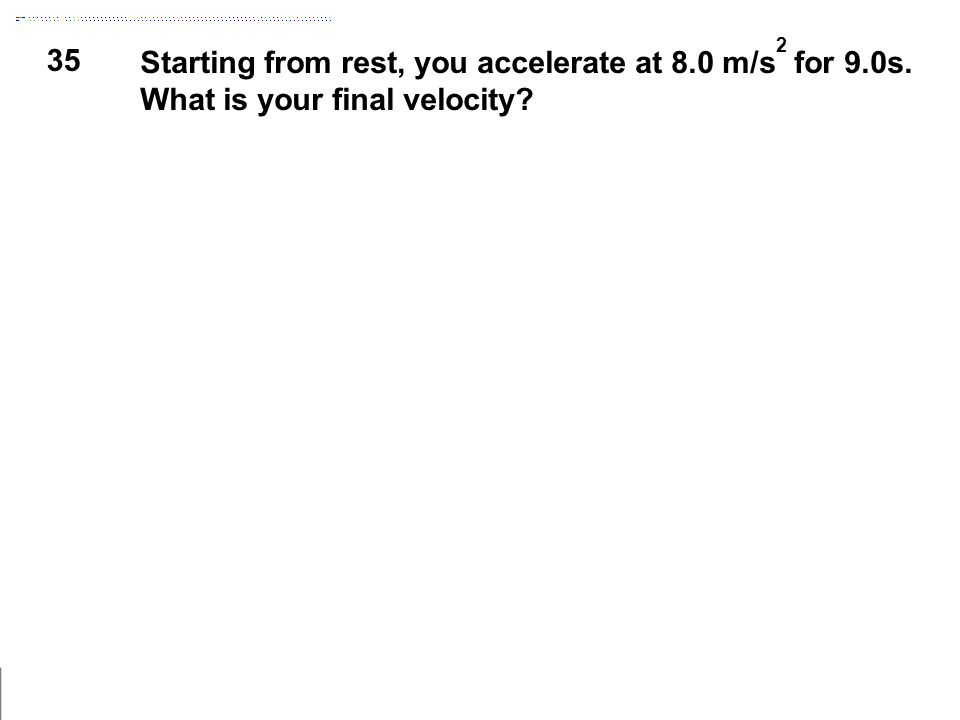 35 Starting from rest, you accelerate at 8.0 m/s 2 for 9.0s. What is your final velocity?