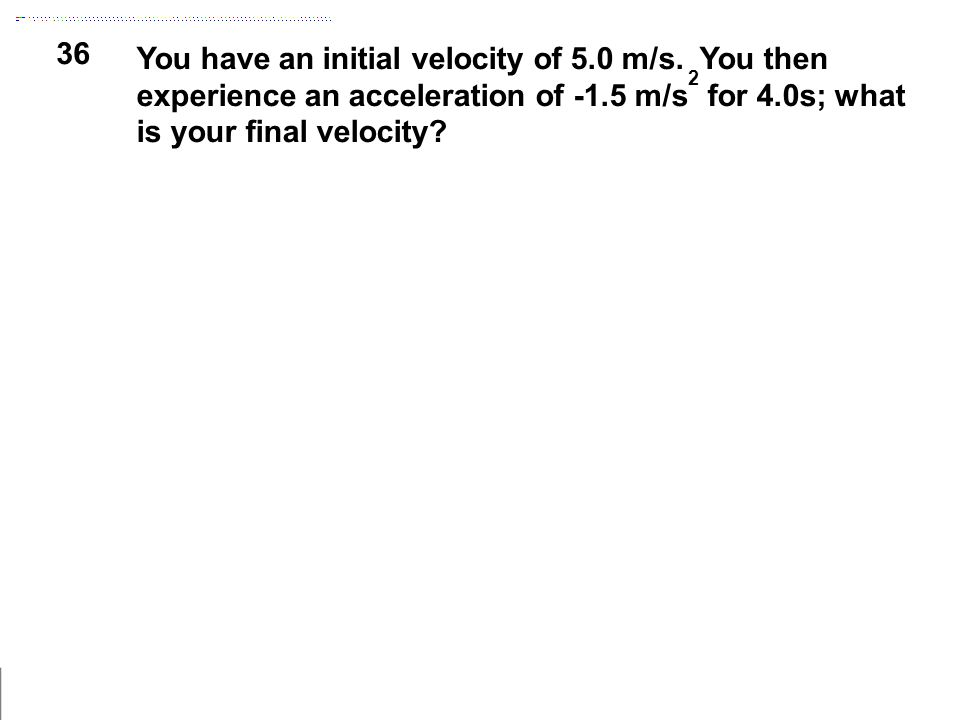36 You have an initial velocity of 5.0 m/s. You then experience an acceleration of -1.5 m/s 2 for 4.0s; what is your final velocity?