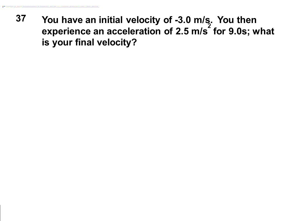37 You have an initial velocity of -3.0 m/s. You then experience an acceleration of 2.5 m/s 2 for 9.0s; what is your final velocity?