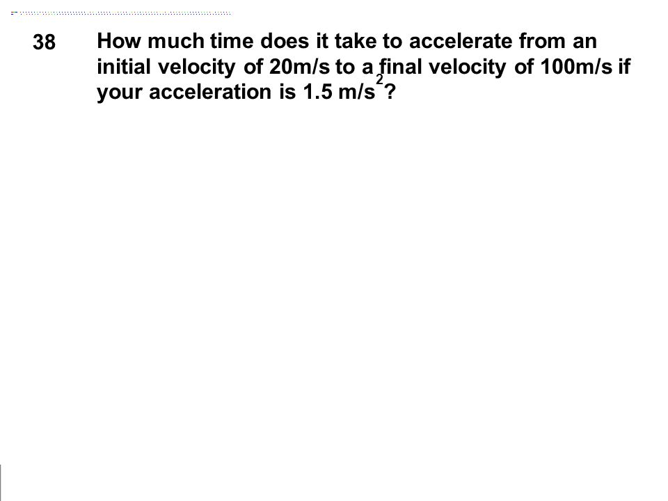 38 How much time does it take to accelerate from an initial velocity of 20m/s to a final velocity of 100m/s if your acceleration is 1.5 m/s 2