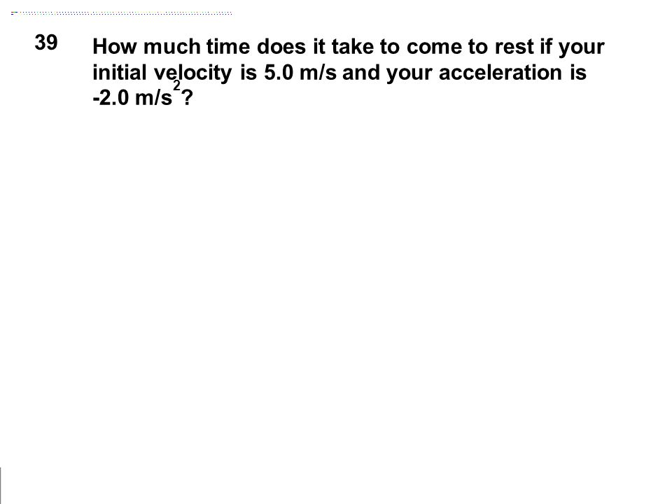 39 How much time does it take to come to rest if your initial velocity is 5.0 m/s and your acceleration is -2.0 m/s 2