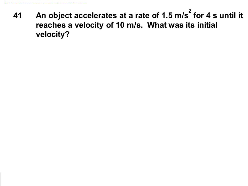 41 An object accelerates at a rate of 1.5 m/s 2 for 4 s until it reaches a velocity of 10 m/s. What was its initial velocity?