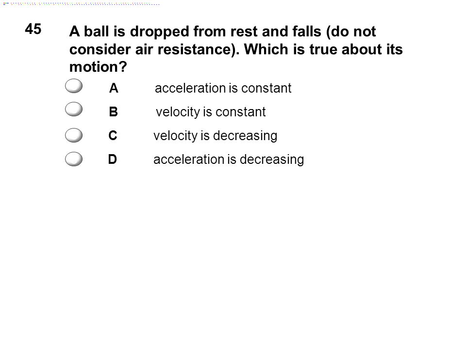 45 A ball is dropped from rest and falls (do not consider air resistance). Which is true about its motion? Aacceleration is constant Bvelocity is cons