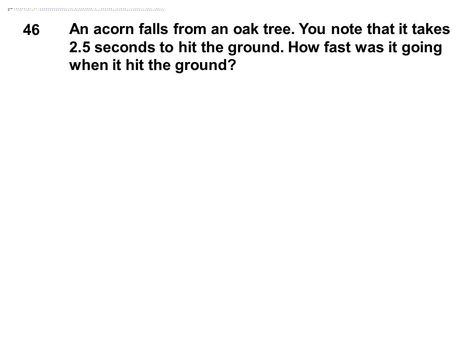 46 An acorn falls from an oak tree. You note that it takes 2.5 seconds to hit the ground. How fast was it going when it hit the ground?
