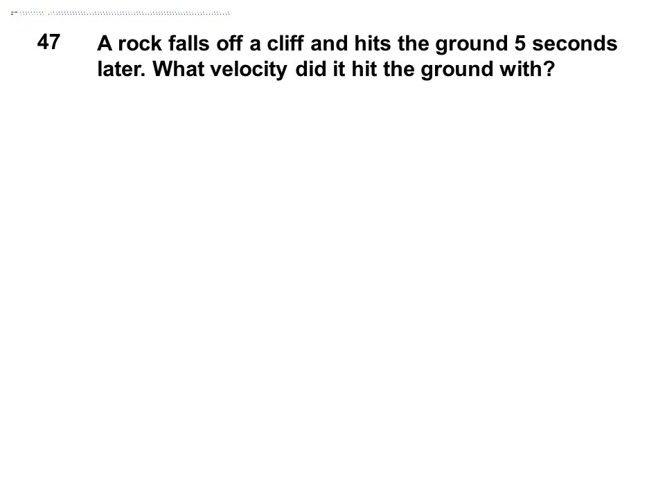 47 A rock falls off a cliff and hits the ground 5 seconds later. What velocity did it hit the ground with?